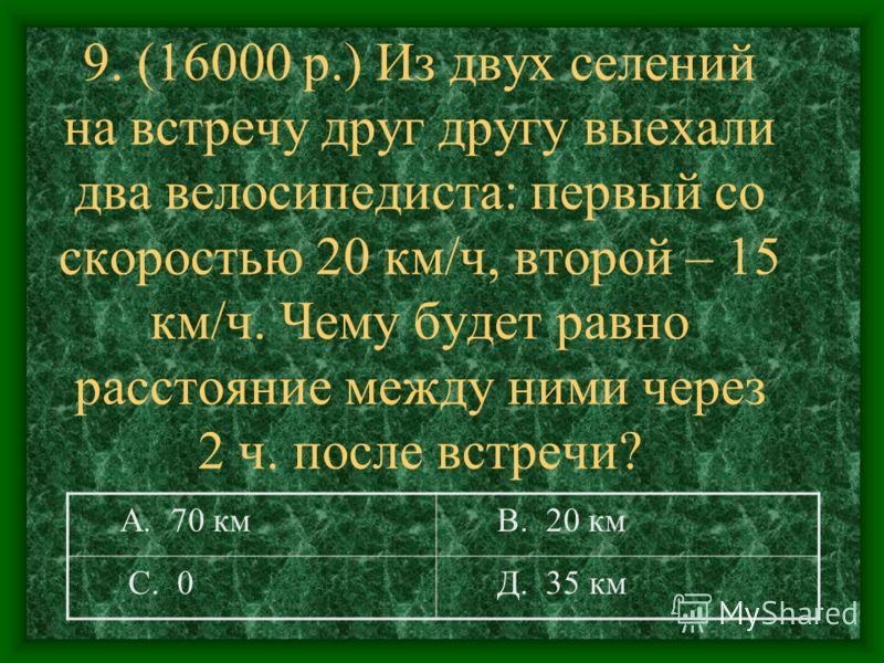 9. (16000 р.) Из двух селений на встречу друг другу выехали два велосипедиста: первый со скоростью 20 км/ч, второй – 15 км/ч. Чему будет равно расстояние между ними через 2 ч. после встречи? А. 70 км В. 20 км С. 0 Д. 35 км