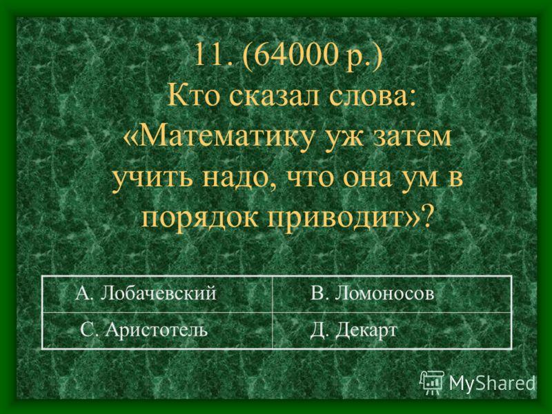 11. (64000 р.) Кто сказал слова: «Математику уж затем учить надо, что она ум в порядок приводит»? А. Лобачевский В. Ломоносов С. Аристотель Д. Декарт