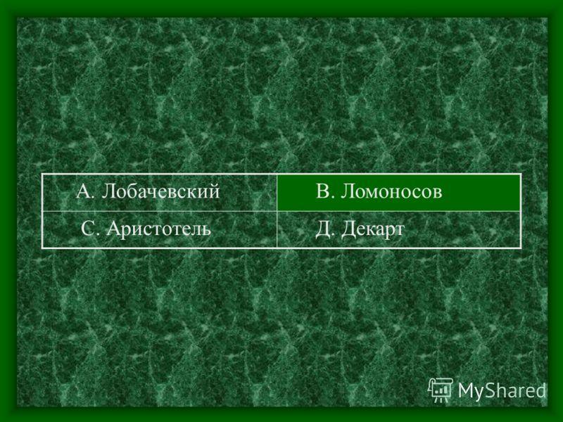 А. Лобачевский В. Ломоносов С. Аристотель Д. Декарт