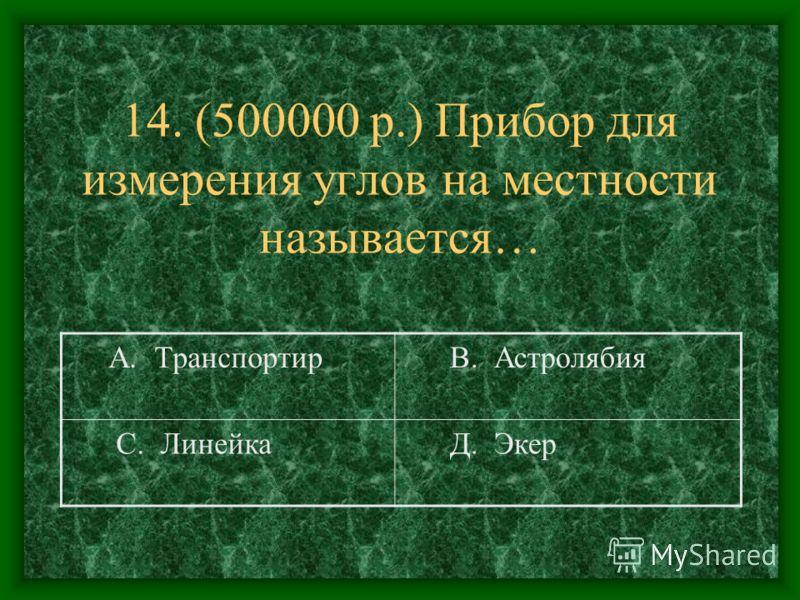 14. (500000 р.) Прибор для измерения углов на местности называется… А. Транспортир В. Астролябия С. Линейка Д. Экер