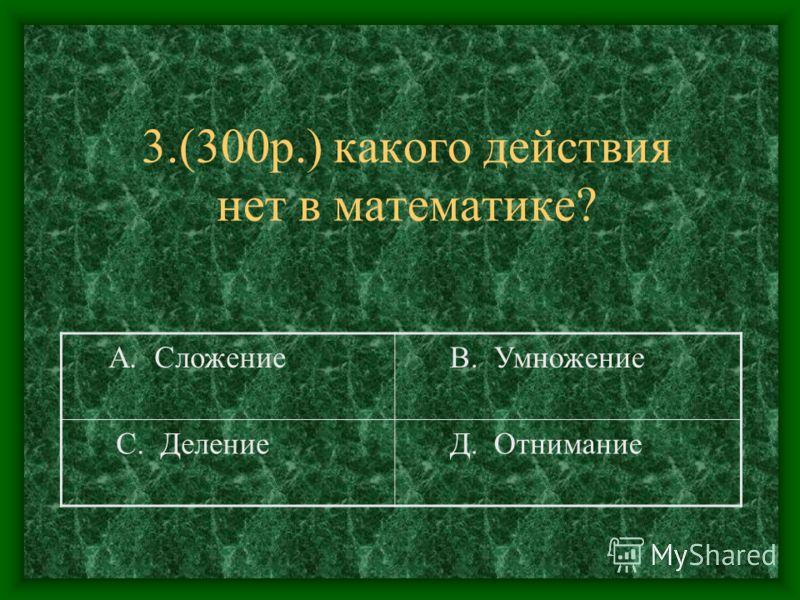 3.(300р.) какого действия нет в математике? А. Сложение В. Умножение С. Деление Д. Отнимание
