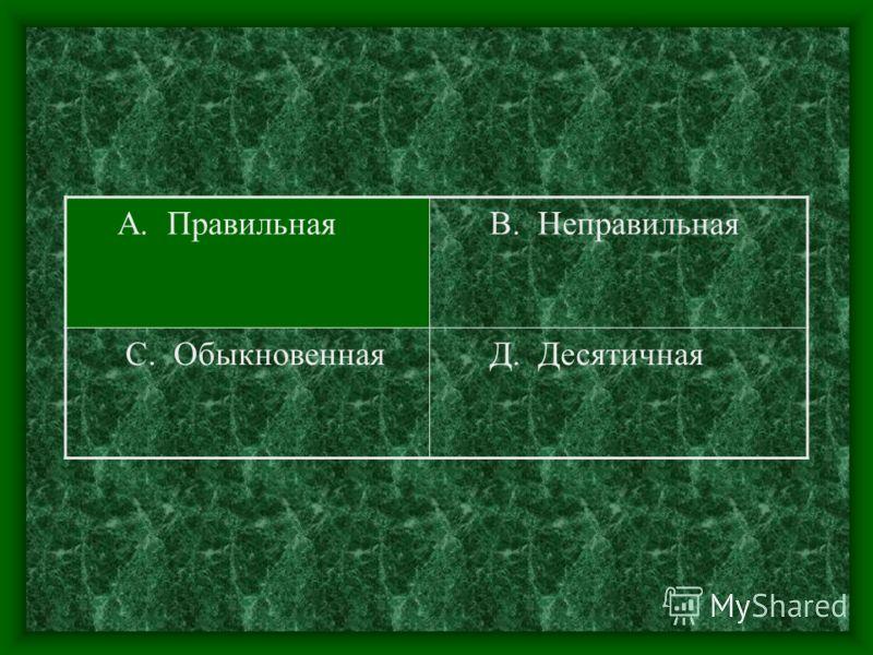 А. Правильная В. Неправильная С. Обыкновенная Д. Десятичная