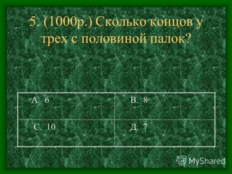 5. (1000р.) Сколько концов у трех с половиной палок? А. 6 В. 8 С. 10 Д. 7