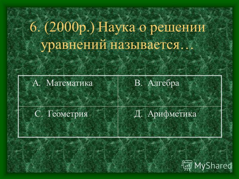 6. (2000р.) Наука о решении уравнений называется… А. Математика В. Алгебра С. Геометрия Д. Арифметика