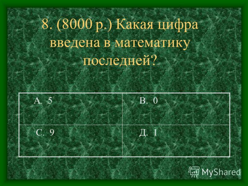 8. (8000 р.) Какая цифра введена в математику последней? А. 5 В. 0 С. 9 Д. 1