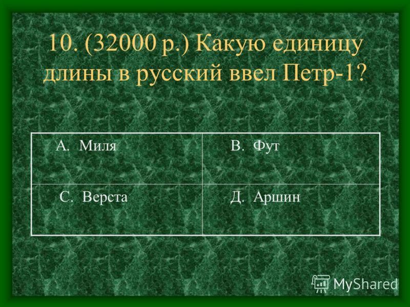 10. (32000 р.) Какую единицу длины в русский ввел Петр-1? А. Миля В. Фут С. Верста Д. Аршин