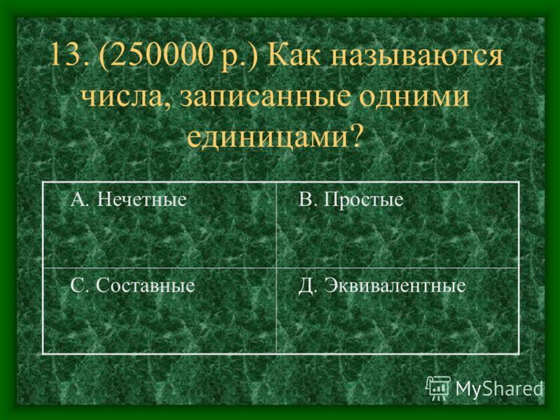 13. (250000 р.) Как называются числа, записанные одними единицами? А. Нечетные В. Простые С. Составные Д. Эквивалентные