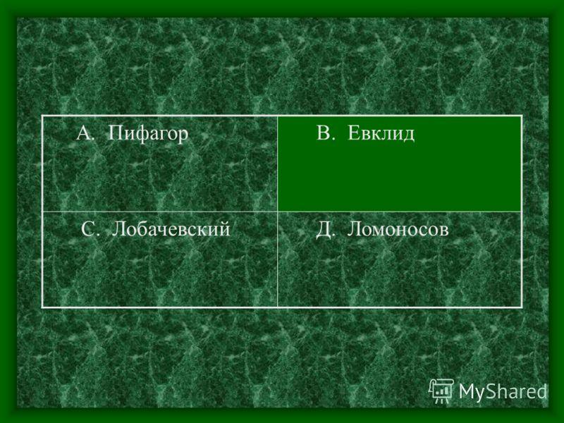 А. Пифагор В. Евклид С. Лобачевский Д. Ломоносов