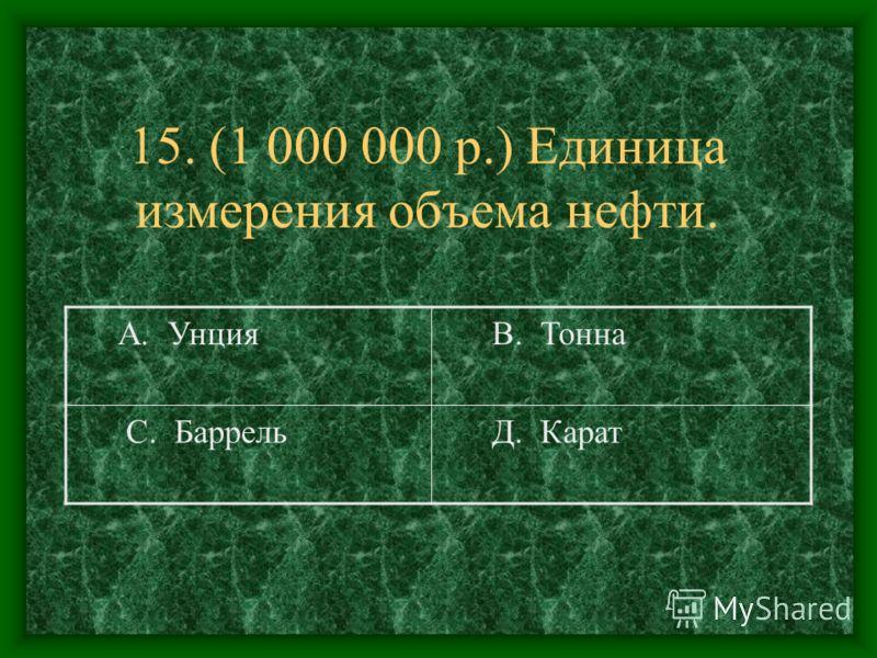 15. (1 000 000 р.) Единица измерения объема нефти. А. Унция В. Тонна С. Баррель Д. Карат