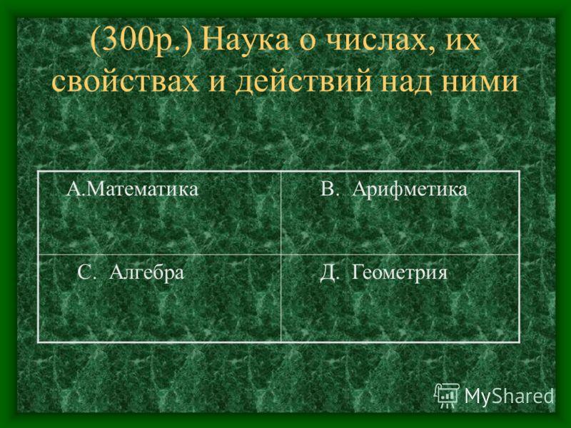 (300р.) Наука о числах, их свойствах и действий над ними А.Математика В. Арифметика С. Алгебра Д. Геометрия