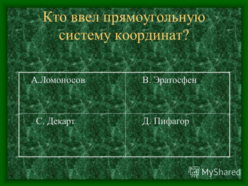 Кто ввел прямоугольную систему координат? А.Ломоносов В. Эратосфен С. Декарт Д. Пифагор