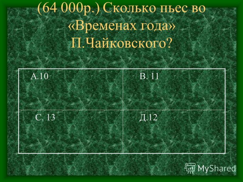 (64 000р.) Сколько пьес во «Временах года» П.Чайковского? А.10 В. 11 С. 13 Д.12