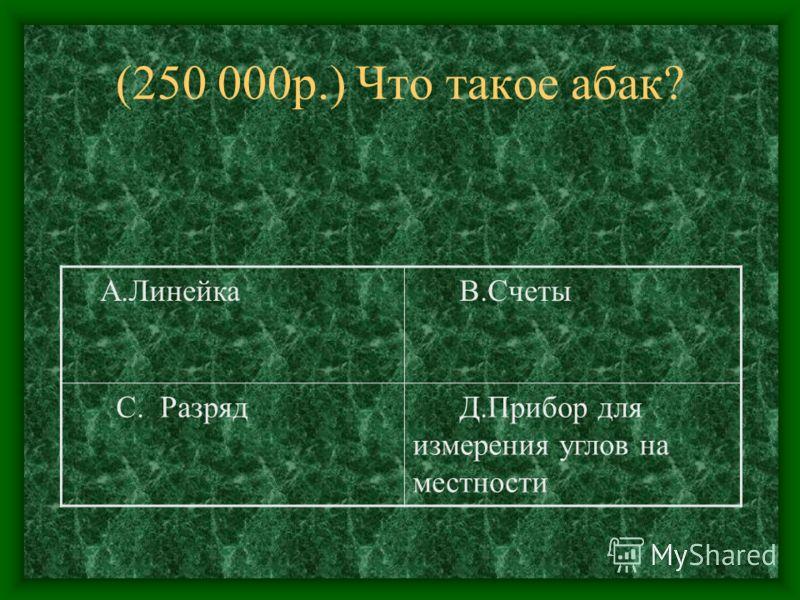 (250 000р.) Что такое абак? А.Линейка В.Счеты С. Разряд Д.Прибор для измерения углов на местности
