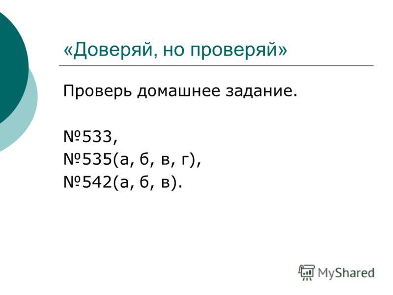 «Доверяй, но проверяй» Проверь домашнее задание. 533, 535(а, б, в, г), 542(а, б, в).