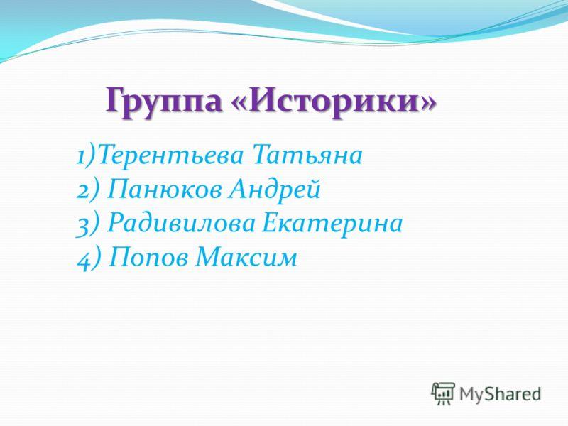 Группа «Историки» 1)Терентьева Татьяна 2) Панюков Андрей 3) Радивилова Екатерина 4) Попов Максим