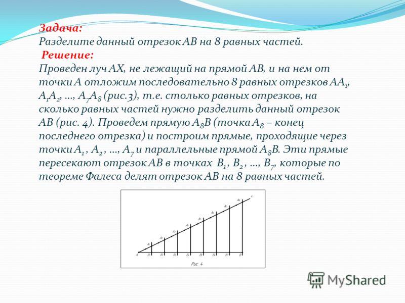 Задача: Разделите данный отрезок АВ на 8 равных частей. Решение: Проведен луч АХ, не лежащий на прямой АВ, и на нем от точки А отложим последовательно 8 равных отрезков АА 1, А 1 А 2, …, А 7 А 8 (рис.3), т.е. столько равных отрезков, на сколько равны