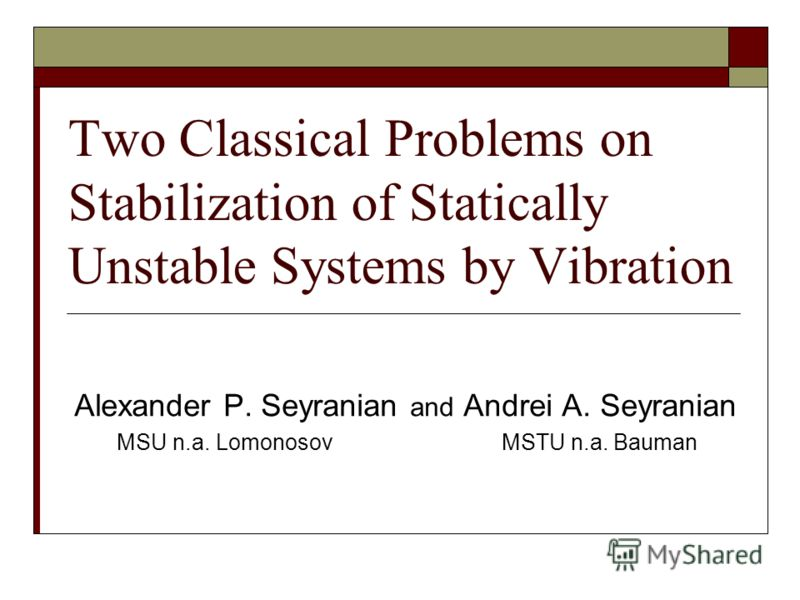 Two Classical Problems on Stabilization of Statically Unstable Systems by Vibration Alexander P. Seyranian and Аndrei А. Seyranian MSU n.a. Lomonosov MSTU n.a. Bauman