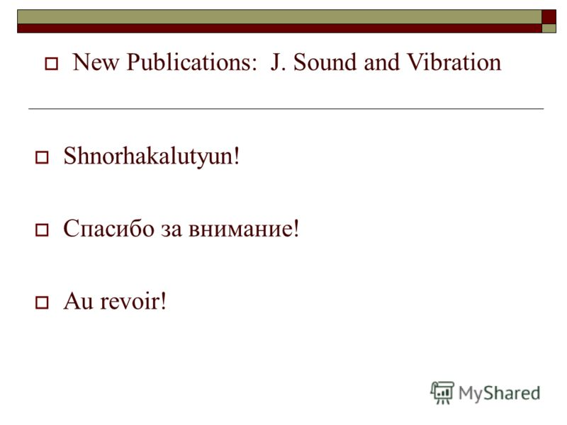 Shnorhakalutyun! Спасибо за внимание! Au revoir! New Publications: J. Sound and Vibration