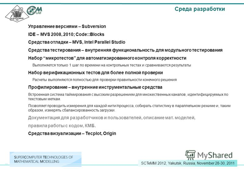 9 SCTeMM 2012, Yakutsk, Russia, November 28-30, 2011 Управление версиями – Subversion IDE – MVS 2008, 2010; Code::Blocks Средства отладки – MVS, Intel Parallel Studio Средства тестирования – внутренняя функциональность для модульного тестирования Наб