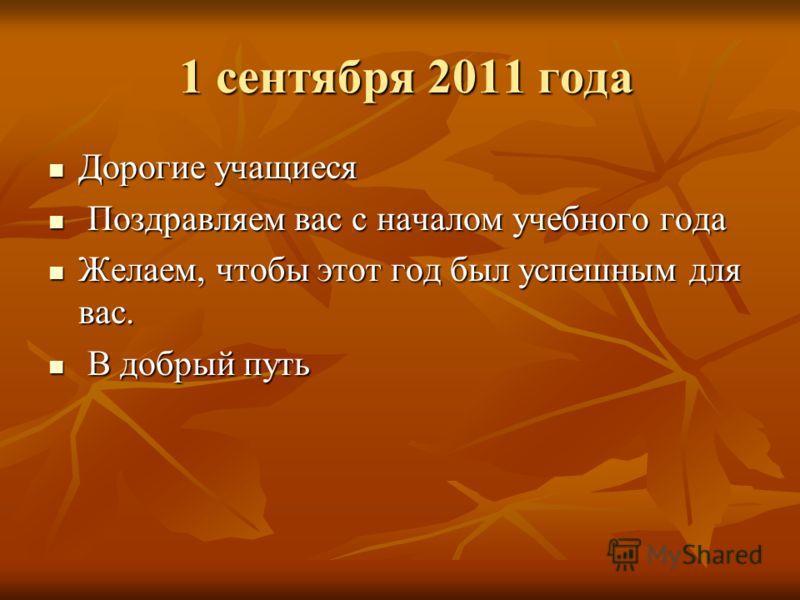 1 сентября 2011 года 1 сентября 2011 года Дорогие учащиеся Дорогие учащиеся Поздравляем вас с началом учебного года Поздравляем вас с началом учебного года Желаем, чтобы этот год был успешным для вас. Желаем, чтобы этот год был успешным для вас. В до