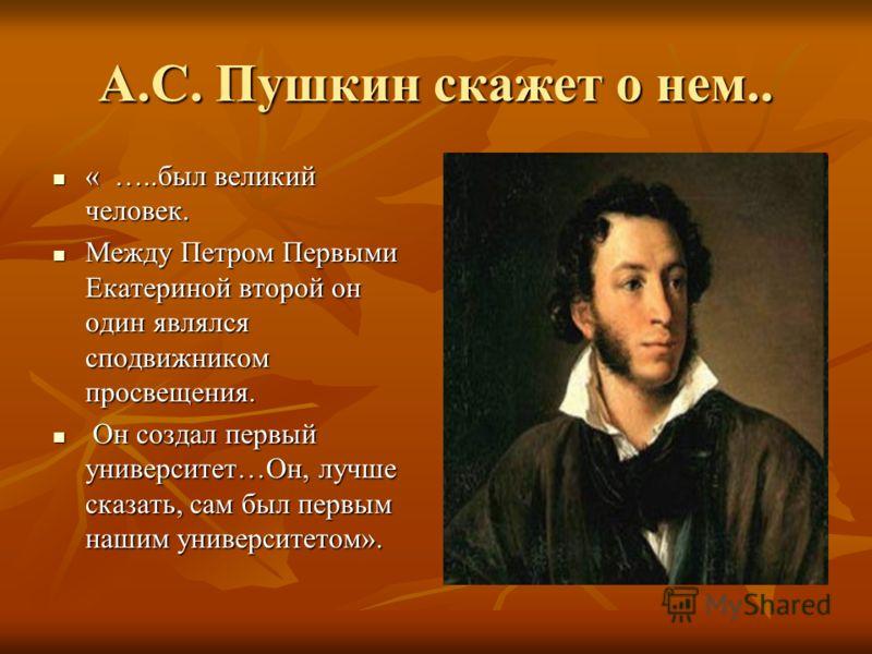 А.С. Пушкин скажет о нем.. « …..был великий человек. « …..был великий человек. Между Петром Первыми Екатериной второй он один являлся сподвижником просвещения. Между Петром Первыми Екатериной второй он один являлся сподвижником просвещения. Он создал