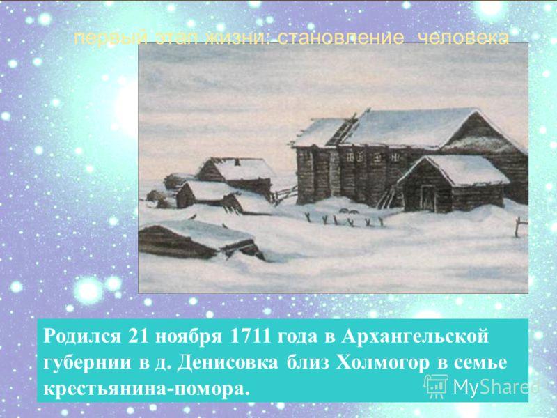 ДЕТСТВО Родился 21 ноября 1711 года в Архангельской губернии в д. Денисовка близ Холмогор в семье крестьянина-помора. первый этап жизни: становление человека