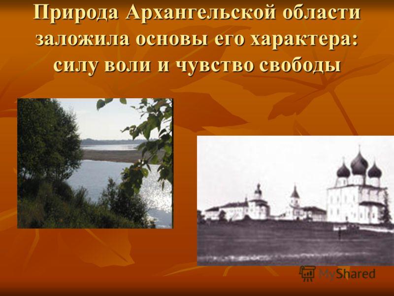Природа Архангельской области заложила основы его характера: силу воли и чувство свободы