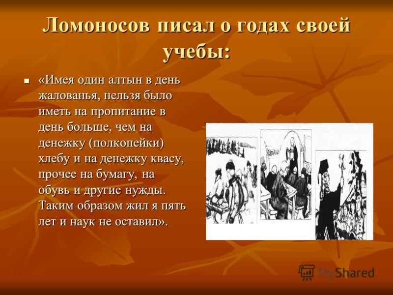 Ломоносов писал о годах своей учебы: «Имея один алтын в день жалованья, нельзя было иметь на пропитание в день больше, чем на денежку (полкопейки) хлебу и на денежку квасу, прочее на бумагу, на обувь и другие нужды. Таким образом жил я пять лет и нау