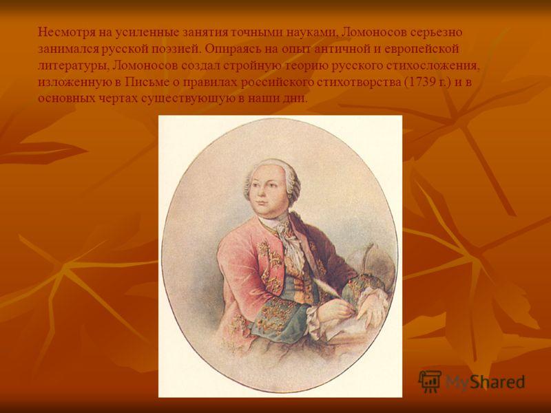 Несмотря на усиленные занятия точными науками, Ломоносов серьезно занимался русской поэзией. Опираясь на опыт античной и европейской литературы, Ломоносов создал стройную теорию русского стихосложения, изложенную в Письме о правилах российского стихо