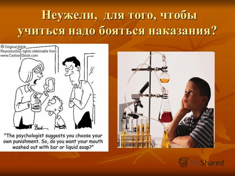 Неужели, для того, чтобы учиться надо бояться наказания? Неужели, для того, чтобы учиться надо бояться наказания?