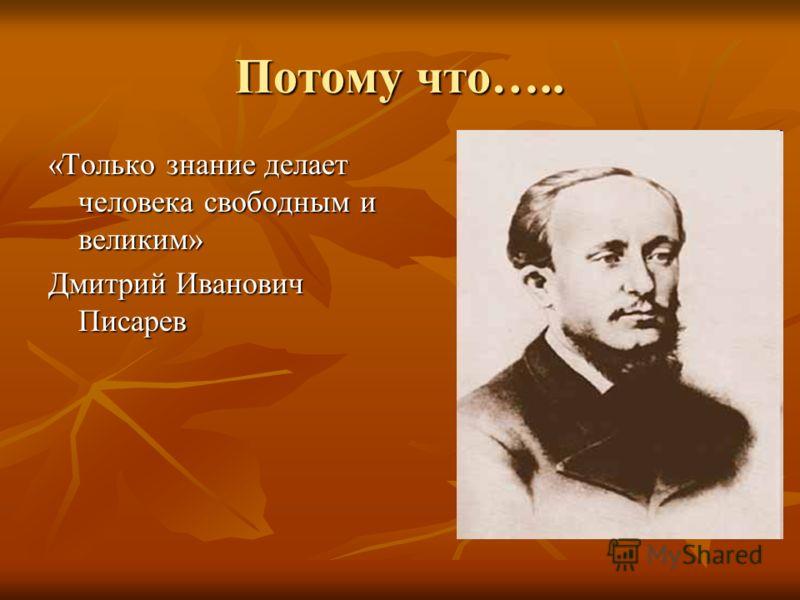Потому что….. «Только знание делает человека свободным и великим» Дмитрий Иванович Писарев