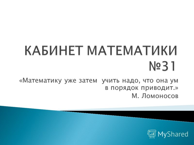«Математику уже затем учить надо, что она ум в порядок приводит.» М. Ломоносов