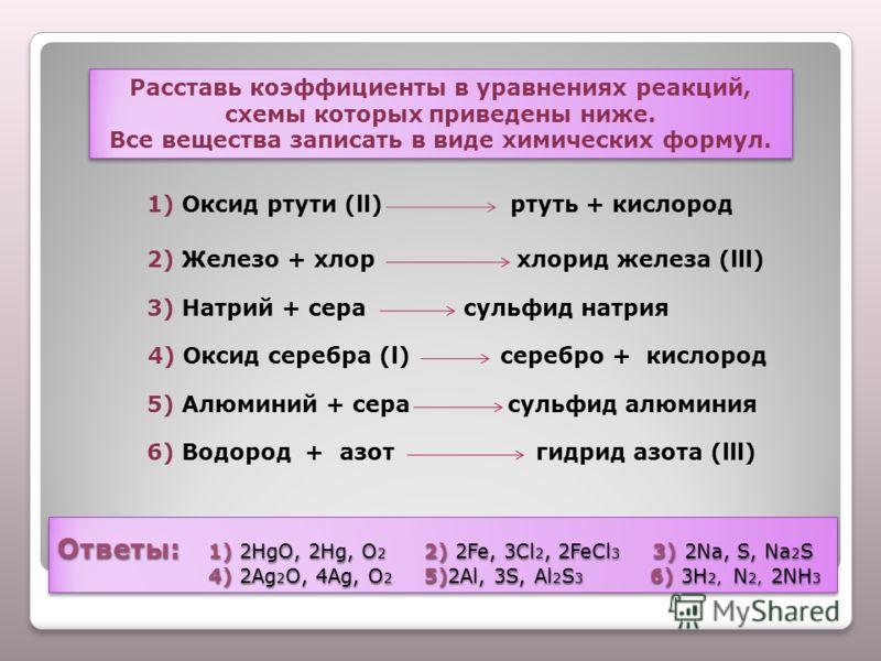 Ответы: 1) 2HgO, 2Hg, O 2 2) 2Fe, 3Cl 2, 2FeCl 3 3) 2Na, S, Na 2 S 4) 2Ag 2 O, 4Ag, O 2 5)2Al, 3S, Al 2 S 3 6) 3H 2, N 2, 2NH 3 Расставь коэффициенты в уравнениях реакций, схемы которых приведены ниже. Все вещества записать в виде химических формул.