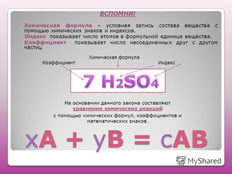 хА + уВ = сАВ ВСПОМНИ! Химическая формула – условная запись состава вещества с помощью химических знаков и индексов. Индекс показывает число атомов в формульной единице вещества. Коэффициент показывает число несоединенных друг с другом частиц Химичес