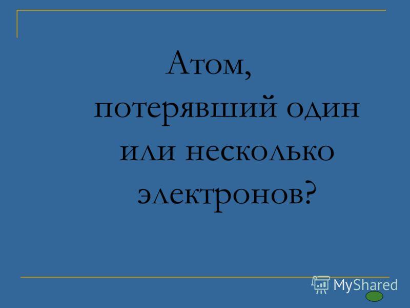Атом, потерявший один или несколько электронов?