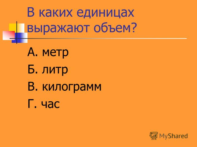 В каких единицах выражают объем? А. метр Б. литр В. килограмм Г. час
