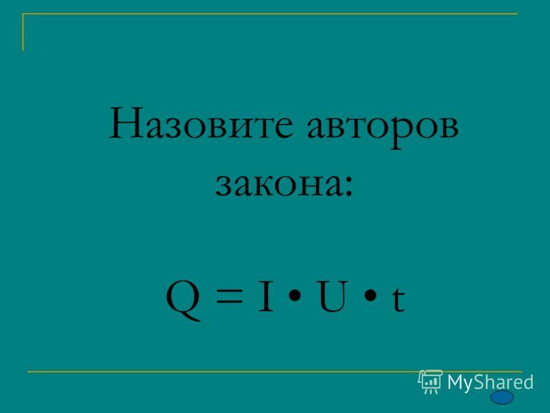Назовите авторов закона: Q = I U t
