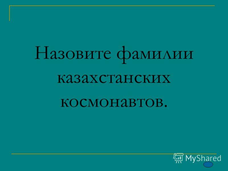 Назовите фамилии казахстанских космонавтов.