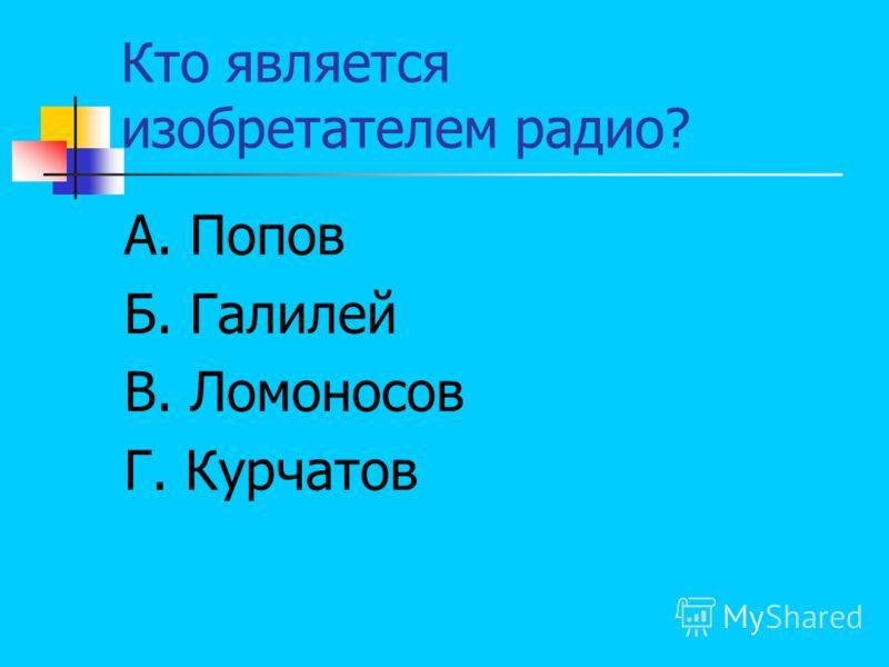 Кто является изобретателем радио? А. Попов Б. Галилей В. Ломоносов Г. Курчатов