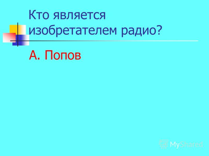 Кто является изобретателем радио? А. Попов