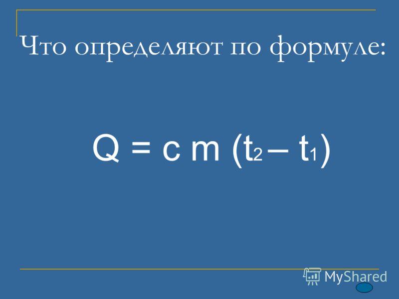 Что определяют по формуле: Q = c m (t 2 – t 1 )