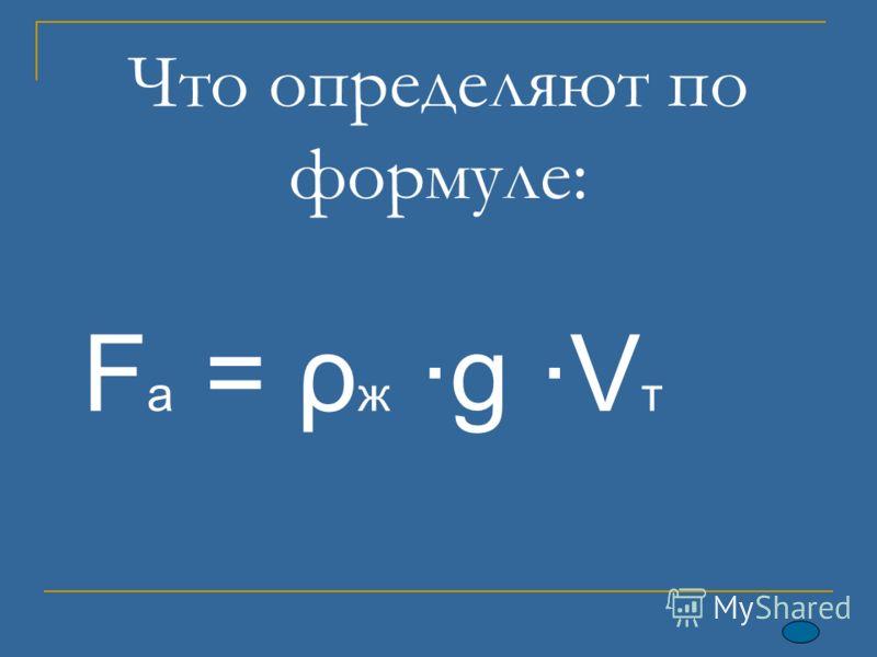 Что определяют по формуле: F a = ρ ж ·g ·V т