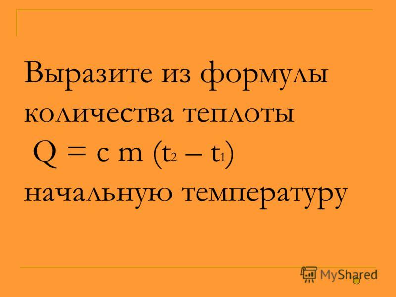 Выразите из формулы количества теплоты Q = c m (t 2 – t 1 ) начальную температуру