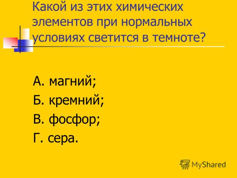 Какой из этих химических элементов при нормальных условиях светится в темноте? А. магний; Б. кремний; В. фосфор; Г. сера.