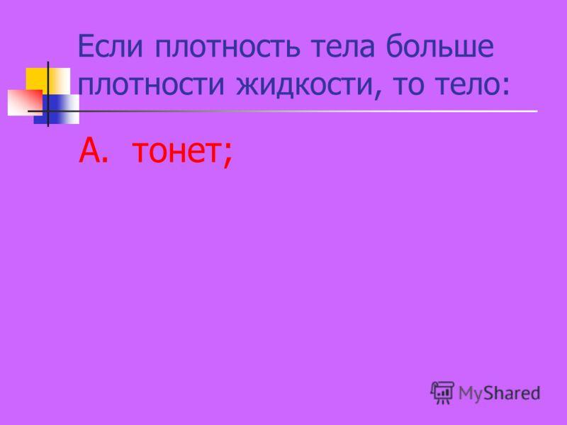 Если плотность тела больше плотности жидкости, то тело: А. тонет;