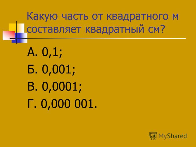 Какую часть от квадратного м составляет квадратный см? А. 0,1; Б. 0,001; В. 0,0001; Г. 0,000 001.