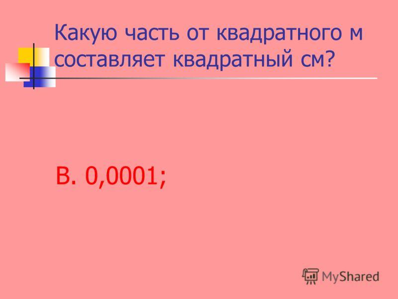 Какую часть от квадратного м составляет квадратный см? В. 0,0001;
