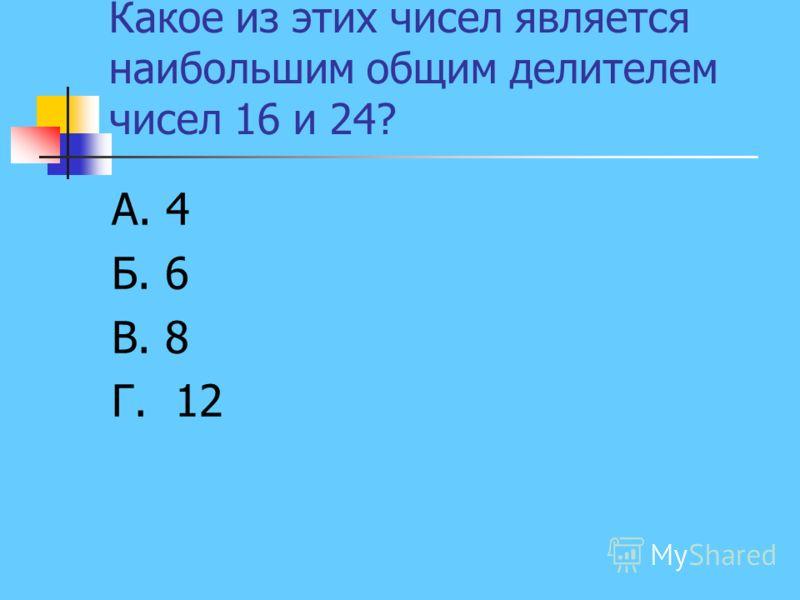 Какое из этих чисел является наибольшим общим делителем чисел 16 и 24? А. 4 Б. 6 В. 8 Г. 12