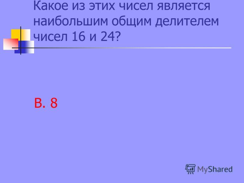 Какое из этих чисел является наибольшим общим делителем чисел 16 и 24? В. 8