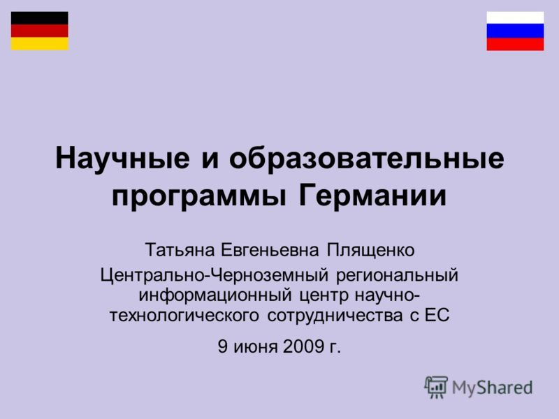 Научные и образовательные программы Германии Татьяна Евгеньевна Плященко Центрально-Черноземный региональный информационный центр научно- технологического сотрудничества с ЕС 9 июня 2009 г.